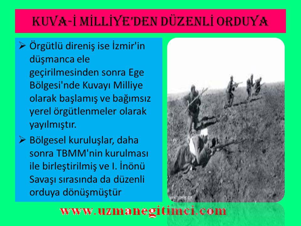 KUVA- İ M İ LL İ YE'DEN DÜZENL İ ORDUYA  Örgütlü direniş ise İzmir in düşmanca ele geçirilmesinden sonra Ege Bölgesi nde Kuvayı Milliye olarak başlamış ve bağımsız yerel örgütlenmeler olarak yayılmıştır.