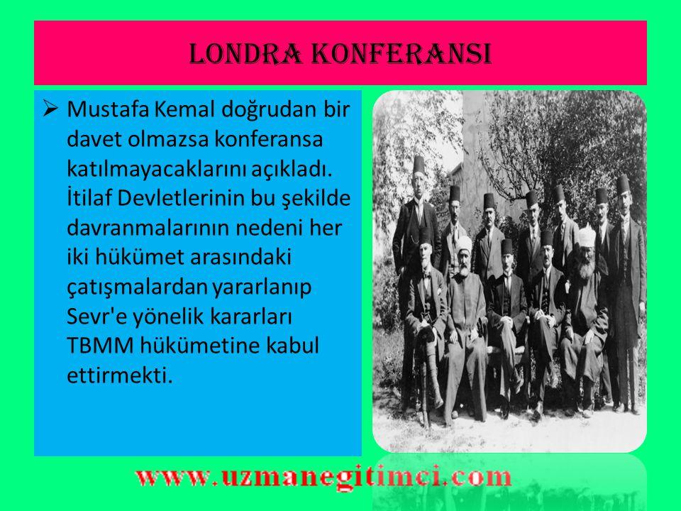 LONDRA KONFERANSI (21 Ş ubat – 12 Mart 1921)  Fransa ve İtalya TBMM hükümeti emrindeki orduların Ermenileri ve Yunanlılar ı yenilgiye uğratmaları üzerine Anadolu daki hareketin kuvvetini anladılar.