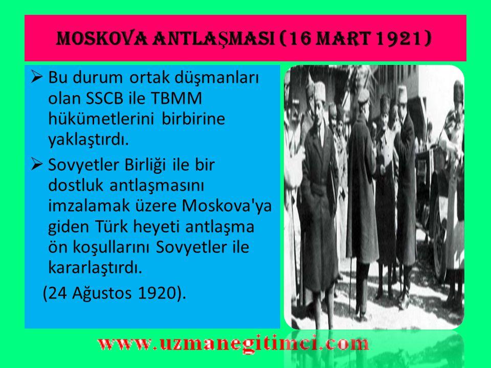 MOSKOVA ANTLA Ş MASI (16 MART 1921)  Rusya da Bolşevik ihtilalinden sonra Sosyalist bir rejim kuruldu.
