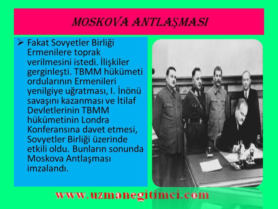 MOSKOVA ANTLA Ş MASI (16 MART 1921)  Bu durum ortak düşmanları olan SSCB ile TBMM hükümetlerini birbirine yaklaştırdı.