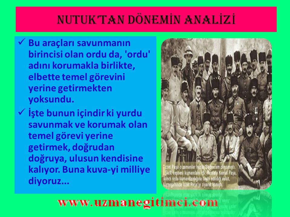 NUTUK'TAN DÖNEM İ N ANAL İ Z İ Mustafa Kemal Paşa Kuvayı Milliye nin kuruluşunu şöyle açıklar: Hükümet merkezi, düşmanların şiddetli çemberi içindeydi.