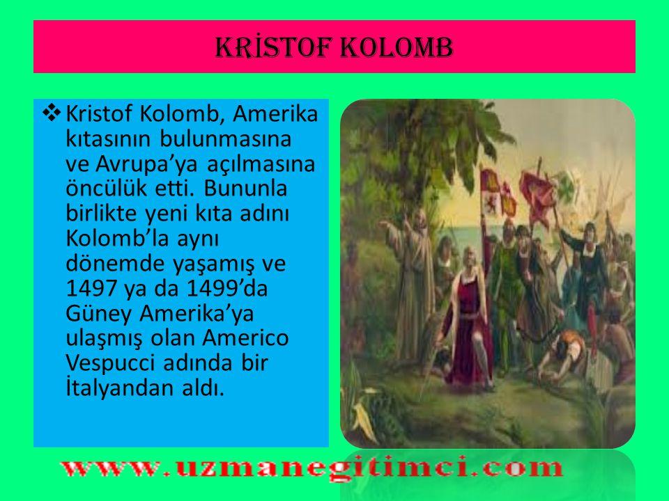 KR İ STOF KOLOMB  Cenovalı denizci ve kaşiftir. 1492'de Atlantik Okyanusu'nu aşarak Kuzey Amerika'ya ulaşan ilk Avrupalıdır. Bu yolculuğunu İspanyol