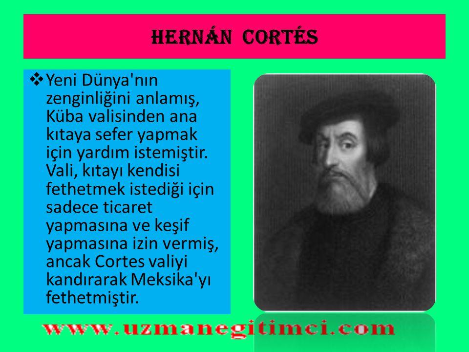 Hernán Cortés  Hernán Cortés (1485–2 Aralık, 1547), İspanya adına Meksika'yı fetheden denizcidir. Hernando veya Fernando olarak da bilinir, ancak tüm