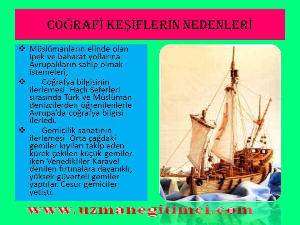 CO Ğ RAF İ KE Şİ FLER İ N NEDENLER İ  Müslümanların elinde olan ipek ve baharat yollarına Avrupalıların sahip olmak istemeleri,  Coğrafya bilgisinin ilerlemesi Haçlı Seferleri sırasında Türk ve Müslüman denizcilerden öğrenilenlerle Avrupa'da coğrafya bilgisi ilerledi.