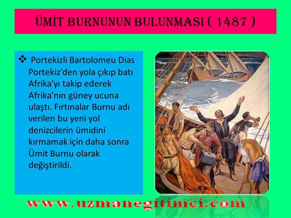 ÜM İ T BURNUNUN BULUNMASI ( 1487 )  Portekizli Bartolomeu Dias Portekiz'den yola çıkıp batı Afrika'yı takip ederek Afrika'nın güney ucuna ulaştı.