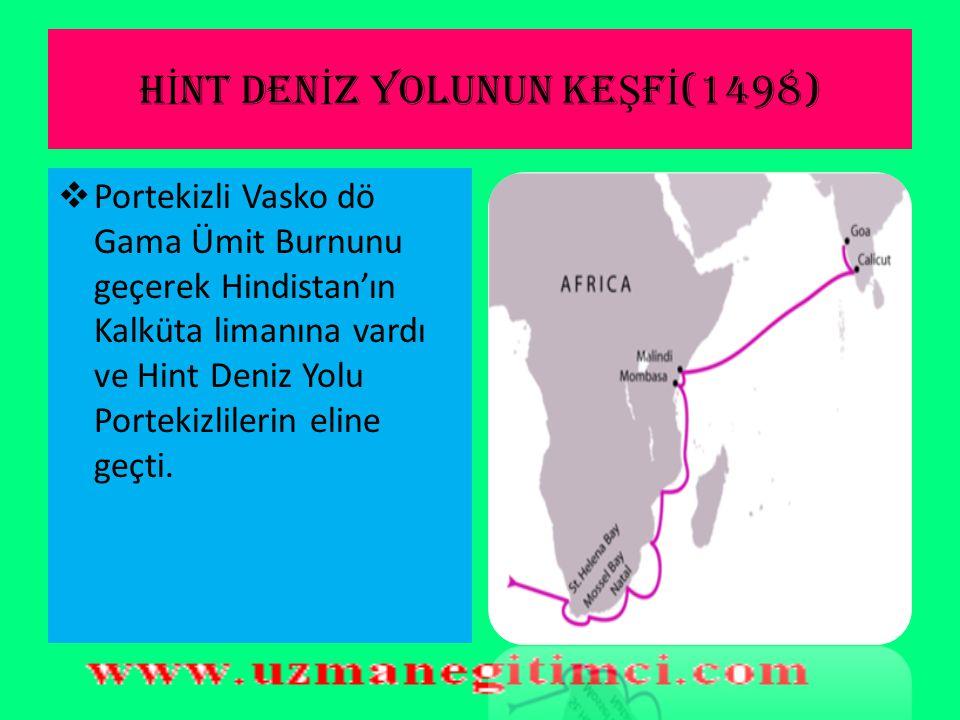 H İ NT DEN İ Z YOLUNUN KE Ş F İ (1498)  Portekizli Vasko dö Gama Ümit Burnunu geçerek Hindistan'ın Kalküta limanına vardı ve Hint Deniz Yolu Portekizlilerin eline geçti.