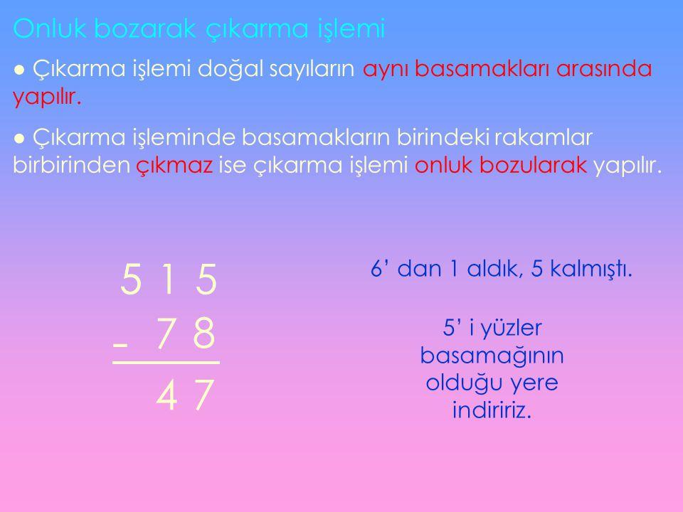 Onluk bozarak çıkarma işlemi ● Çıkarma işlemi doğal sayıların aynı basamakları arasında yapılır.