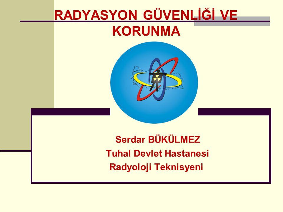 RADYASYON GÜVENLİĞİ VE KORUNMA Serdar BÜKÜLMEZ Tuhal Devlet Hastanesi Radyoloji Teknisyeni