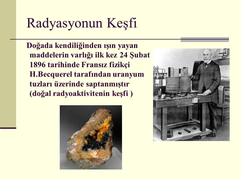 Radyasyonun Keşfi Doğada kendiliğinden ışın yayan maddelerin varlığı ilk kez 24 Şubat 1896 tarihinde Fransız fizikçi H.Becquerel tarafından uranyum tu