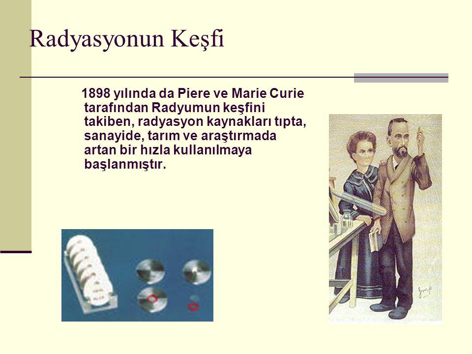 Radyasyonun Keşfi 1898 yılında da Piere ve Marie Curie tarafından Radyumun keşfini takiben, radyasyon kaynakları tıpta, sanayide, tarım ve araştırmada