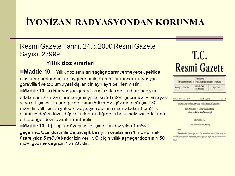 İYONİZAN RADYASYONDAN KORUNMA Resmi Gazete Tarihi: 24.3.2000 Resmi Gazete Sayısı: 23999 Yıllık doz sınırları Madde 10 - Yıllık doz sınırları sağlığa z