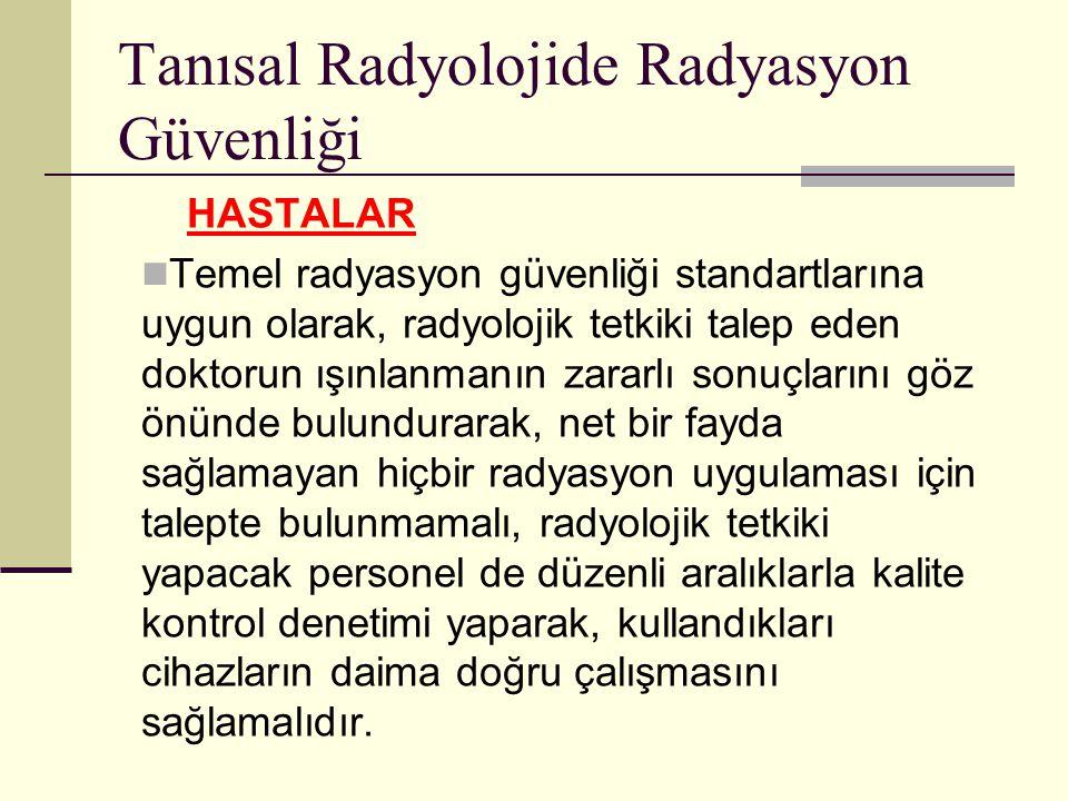 Tanısal Radyolojide Radyasyon Güvenliği HASTALAR Temel radyasyon güvenliği standartlarına uygun olarak, radyolojik tetkiki talep eden doktorun ışınlan