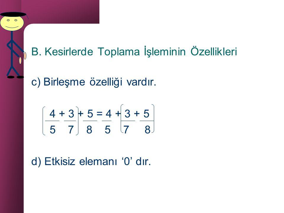 B. Kesirlerde Toplama İşleminin Özellikleri a) İki kesir sayısının toplamı yine bir kesir sayıdır. b) Değişme özelliği vardır. 5 + 4 = 4 + 5 6 6 6 6