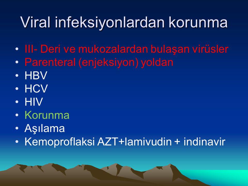 Viral infeksiyonlardan korunma III- Deri ve mukozalardan bulaşan virüsler Parenteral (enjeksiyon) yoldan HBV HCV HIV Korunma Aşılama Kemoproflaksi AZT
