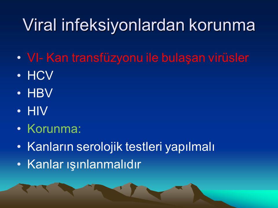 Viral infeksiyonlardan korunma VI- Kan transfüzyonu ile bulaşan virüsler HCV HBV HIV Korunma: Kanların serolojik testleri yapılmalı Kanlar ışınlanmalı
