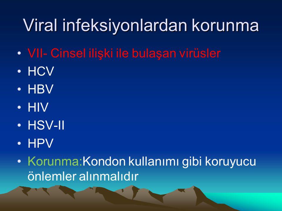 Viral infeksiyonlardan korunma VII- Cinsel ilişki ile bulaşan virüsler HCV HBV HIV HSV-II HPV Korunma:Kondon kullanımı gibi koruyucu önlemler alınmalı