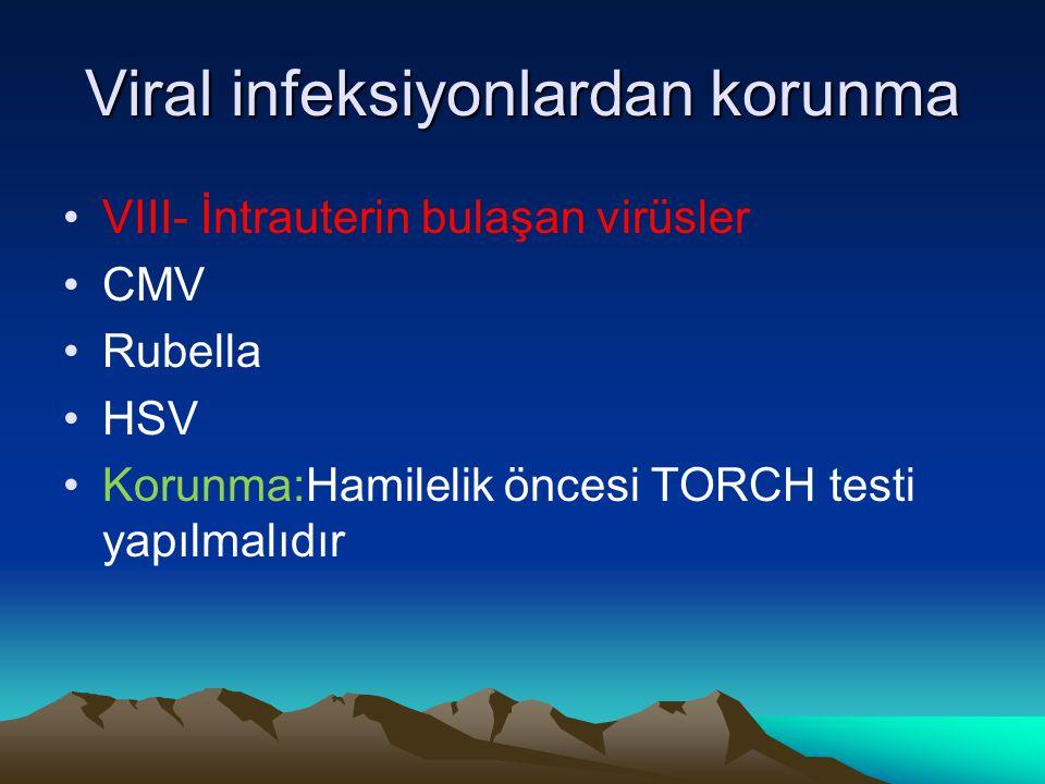 Viral infeksiyonlardan korunma VIII- İntrauterin bulaşan virüsler CMV Rubella HSV Korunma:Hamilelik öncesi TORCH testi yapılmalıdır