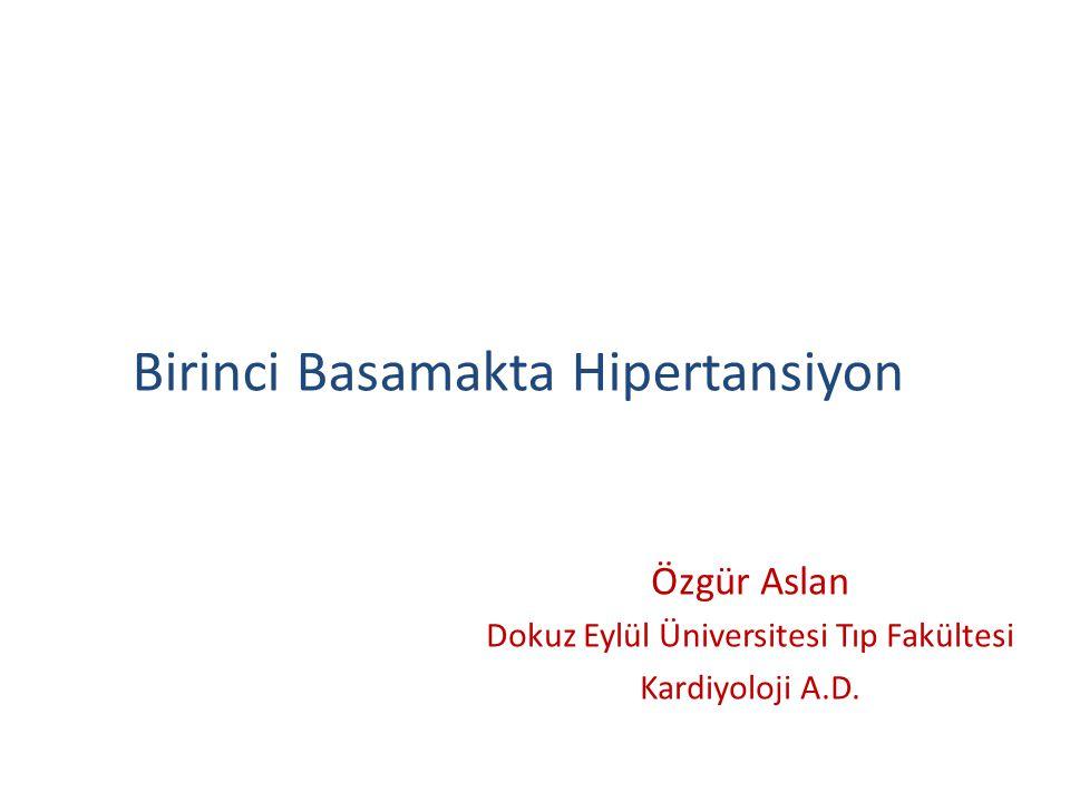 Birinci Basamakta Hipertansiyon Özgür Aslan Dokuz Eylül Üniversitesi Tıp Fakültesi Kardiyoloji A.D.