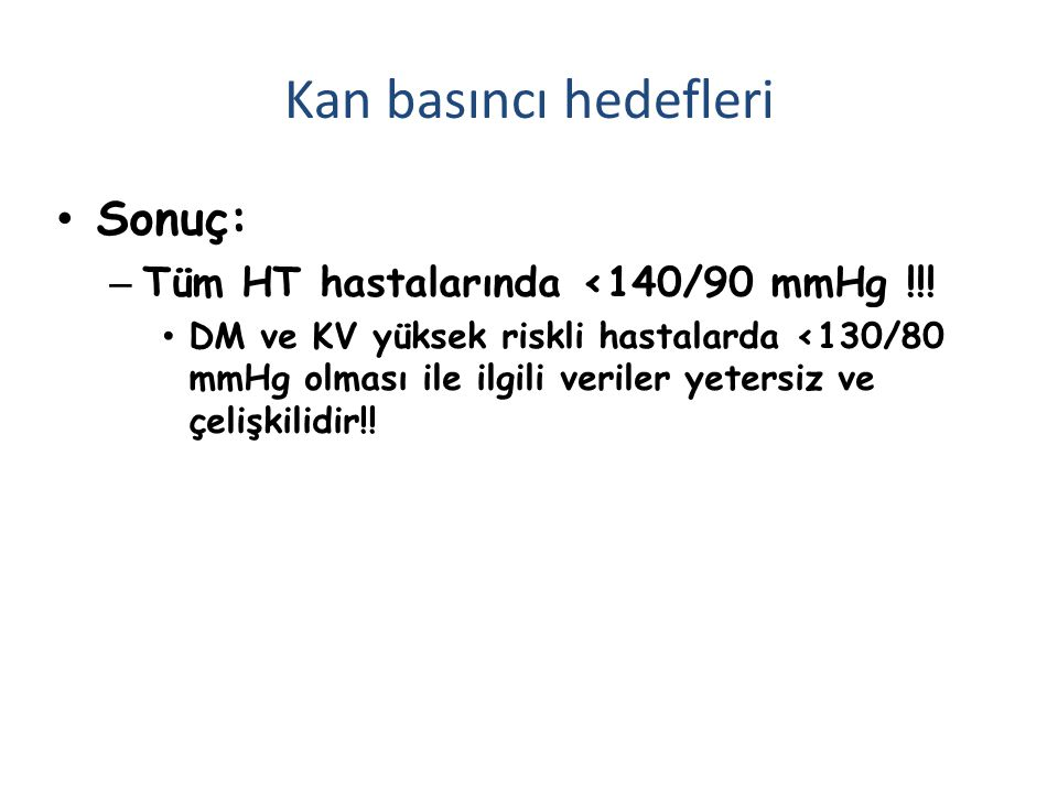 Sonuç: – Tüm HT hastalarında <140/90 mmHg !!! DM ve KV yüksek riskli hastalarda <130/80 mmHg olması ile ilgili veriler yetersiz ve çelişkilidir!! Kan