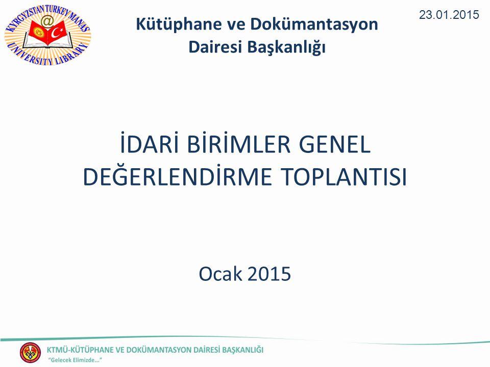 İDARİ BİRİMLER GENEL DEĞERLENDİRME TOPLANTISI Ocak 2015 23.01.2015 Kütüphane ve Dokümantasyon Dairesi Başkanlığı