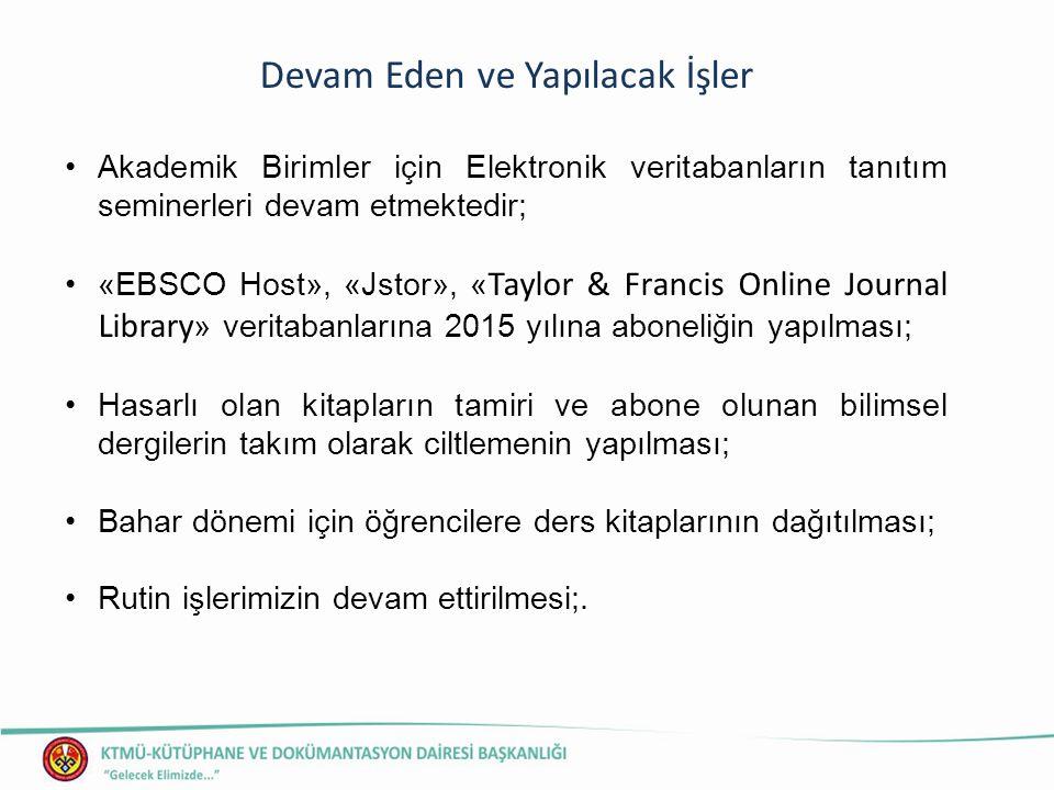 Devam Eden ve Yapılacak İşler Akademik Birimler için Elektronik veritabanların tanıtım seminerleri devam etmektedir; «EBSCO Host», «Jstor», « Taylor & Francis Online Journal Library » veritabanlarına 2015 yılına aboneliğin yapılması; Hasarlı olan kitapların tamiri ve abone olunan bilimsel dergilerin takım olarak ciltlemenin yapılması; Bahar dönemi için öğrencilere ders kitaplarının dağıtılması; Rutin işlerimizin devam ettirilmesi;.