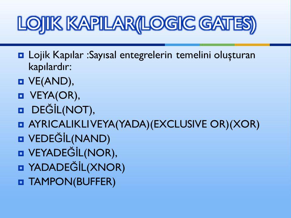  Lojik Kapılar :Sayısal entegrelerin temelini oluşturan kapılardır:  VE(AND),  VEYA(OR),  DE Ğİ L(NOT),  AYRICALIKLI VEYA(YADA)(EXCLUSIVE OR)(XOR)  VEDE Ğİ L(NAND)  VEYADE Ğİ L(NOR),  YADADE Ğİ L(XNOR)  TAMPON(BUFFER)