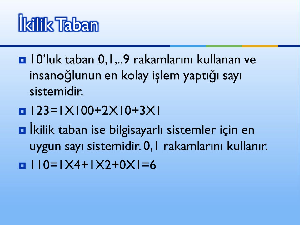  10'luk taban 0,1,..9 rakamlarını kullanan ve insano ğ lunun en kolay işlem yaptı ğ ı sayı sistemidir.  123=1X100+2X10+3X1  İ kilik taban ise bilgi