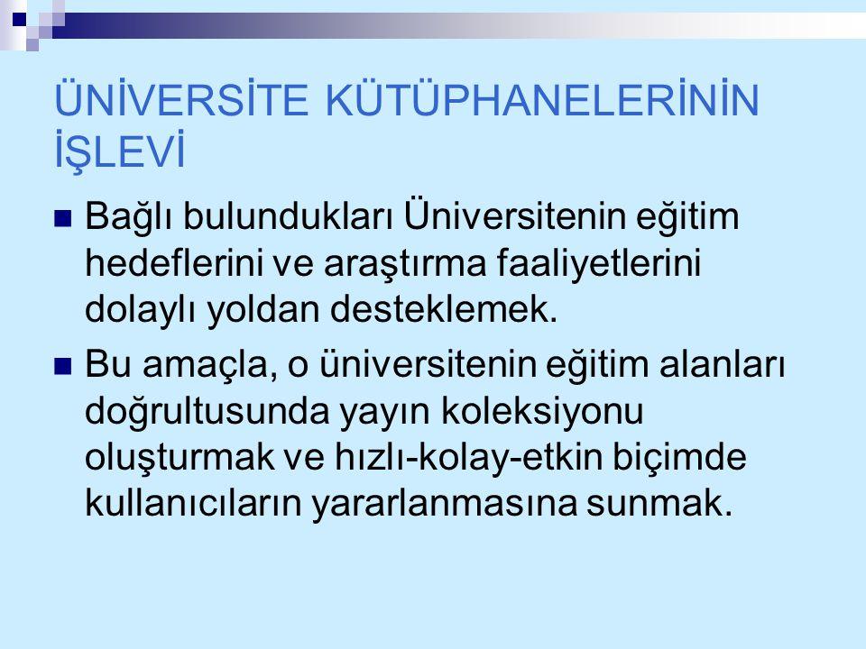 ÜNİVERSİTE KÜTÜPHANELERİNİN İŞLEVİ Bağlı bulundukları Üniversitenin eğitim hedeflerini ve araştırma faaliyetlerini dolaylı yoldan desteklemek. Bu amaç