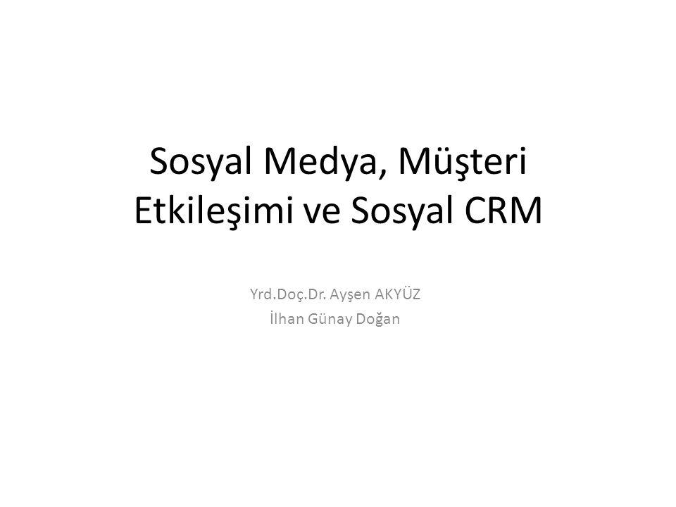Sosyal Medya, Müşteri Etkileşimi ve Sosyal CRM Yrd.Doç.Dr. Ayşen AKYÜZ İlhan Günay Doğan