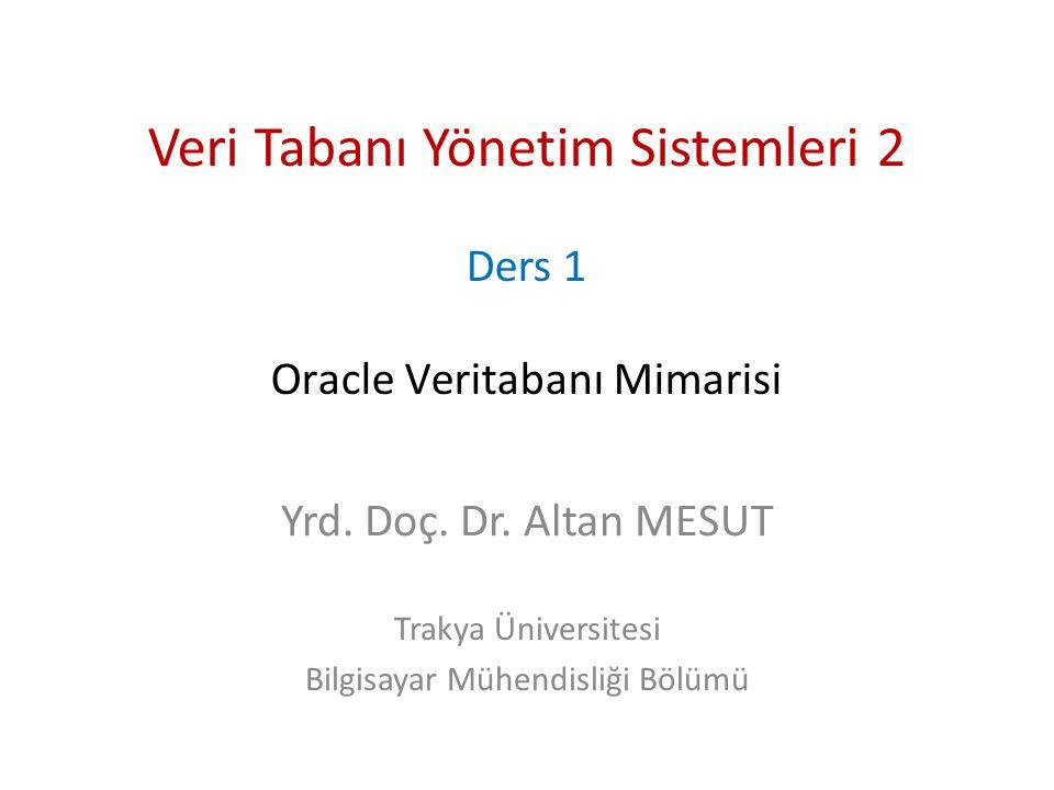 Veri Tabanı Yönetim Sistemleri 2 Ders 1 Oracle Veritabanı Mimarisi Yrd. Doç. Dr. Altan MESUT Trakya Üniversitesi Bilgisayar Mühendisliği Bölümü