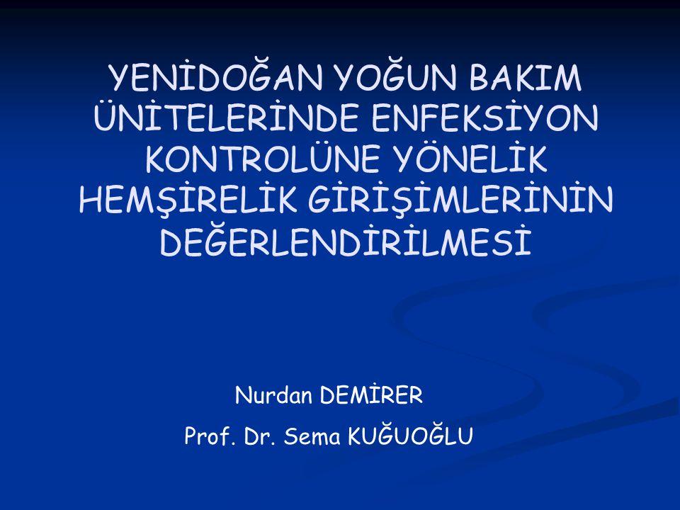 YENİDOĞAN YOĞUN BAKIM ÜNİTELERİNDE ENFEKSİYON KONTROLÜNE YÖNELİK HEMŞİRELİK GİRİŞİMLERİNİN DEĞERLENDİRİLMESİ Nurdan DEMİRER Prof. Dr. Sema KUĞUOĞLU