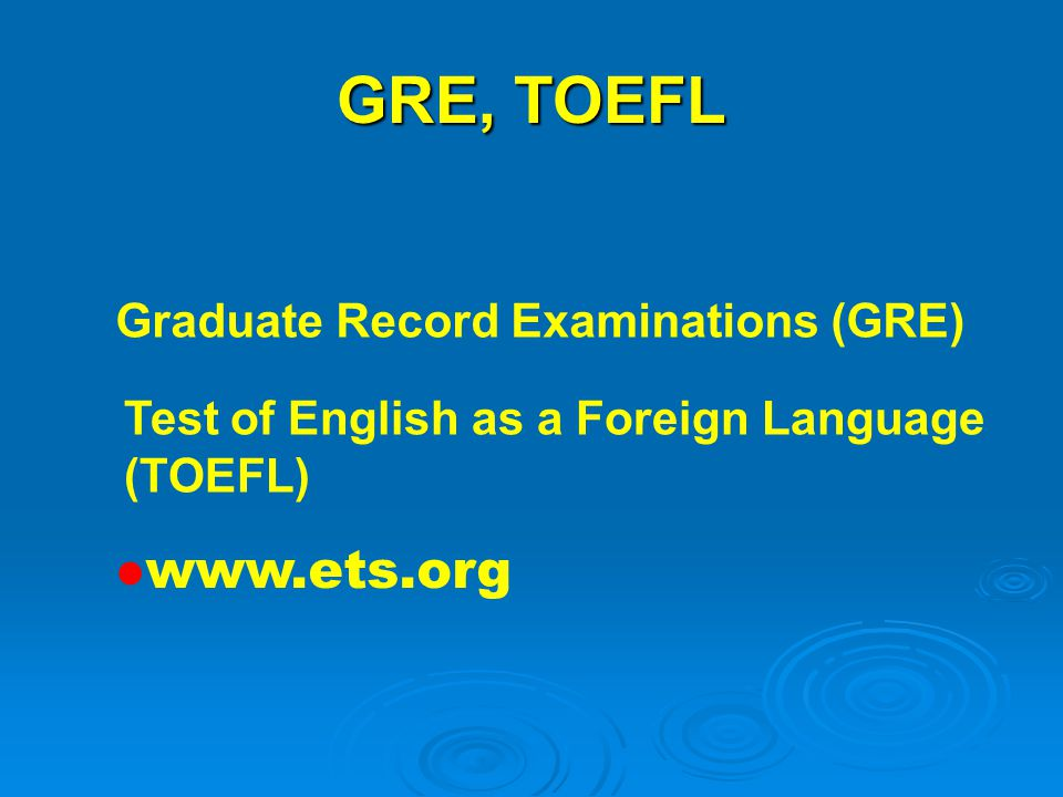 GRE, TOEFL www.ets.org Graduate Record Examinations (GRE) Test of English as a Foreign Language (TOEFL)