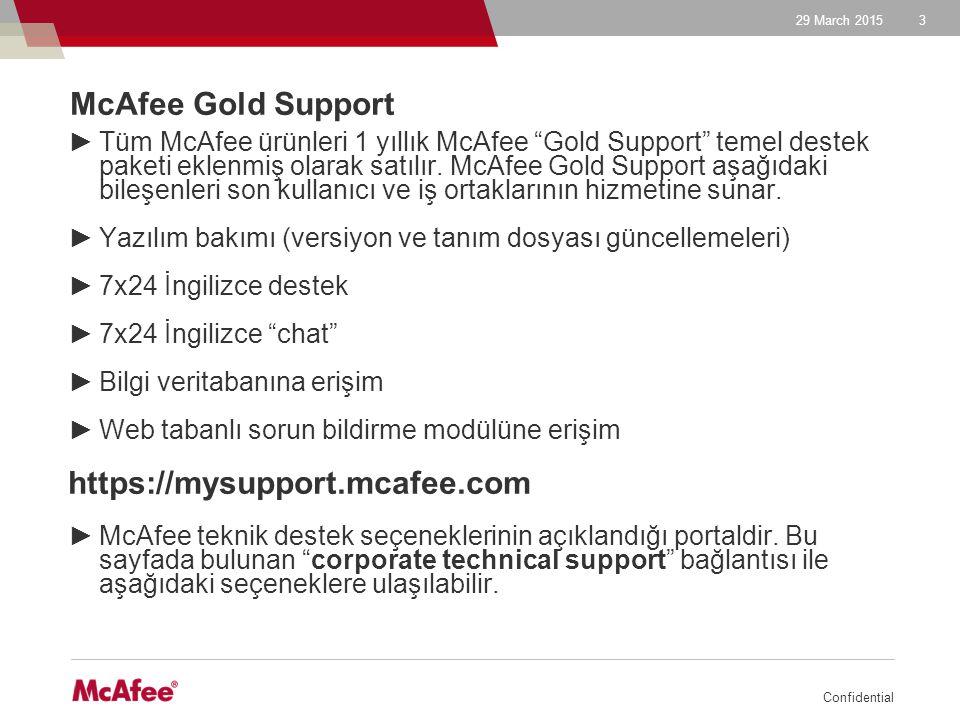 29 March 2015 Confidential 4 Web tabanlı sorun bildirme modülüne erişim ►McAfee kurumsal paketlerinin siparişini takiben son kullanıcıya ulaştırılan grant letter lisanslamanın hangi ürün ve süre için yapıldığını gösterirken ayrıca Gold Support hizmetinin alınması için kullanılanacak grant numarasını ve son kullanıcı e-posta adresini de içeririr.