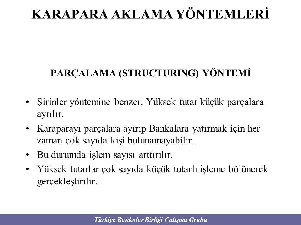 Türkiye Bankalar Birliği Çalışma Grubu KARAPARA AKLAMA YÖNTEMLERİ PARÇALAMA (STRUCTURING) YÖNTEMİ Şirinler yöntemine benzer. Yüksek tutar küçük parçal