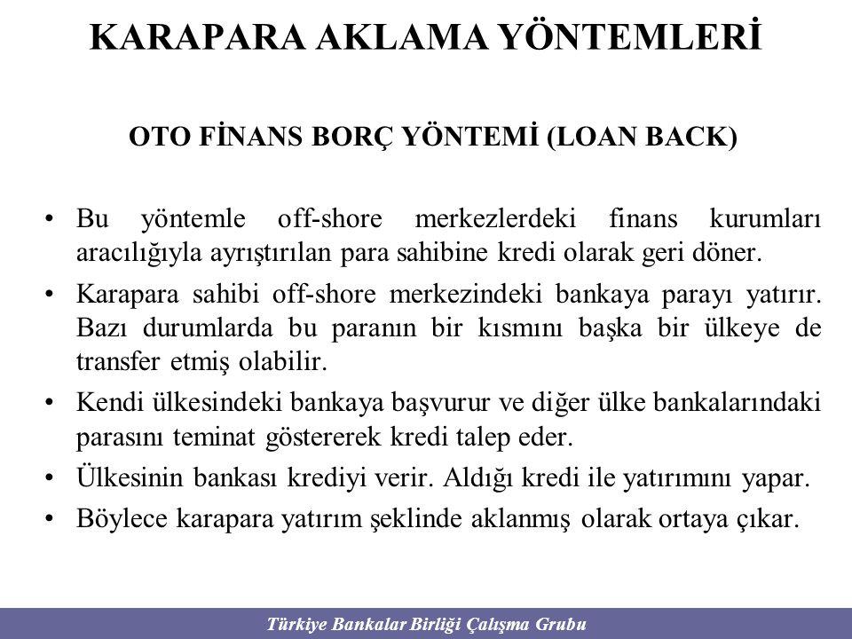 Türkiye Bankalar Birliği Çalışma Grubu KARAPARA AKLAMA YÖNTEMLERİ OTO FİNANS BORÇ YÖNTEMİ (LOAN BACK) Bu yöntemle off-shore merkezlerdeki finans kurum