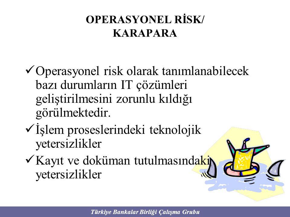 Türkiye Bankalar Birliği Çalışma Grubu OPERASYONEL RİSK/ KARAPARA Operasyonel risk olarak tanımlanabilecek bazı durumların IT çözümleri geliştirilmesi