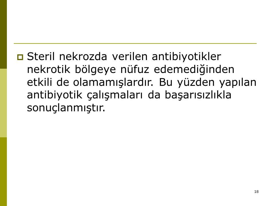 18  Steril nekrozda verilen antibiyotikler nekrotik bölgeye nüfuz edemediğinden etkili de olamamışlardır.