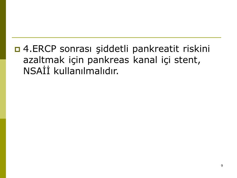 9  4.ERCP sonrası şiddetli pankreatit riskini azaltmak için pankreas kanal içi stent, NSAİİ kullanılmalıdır.