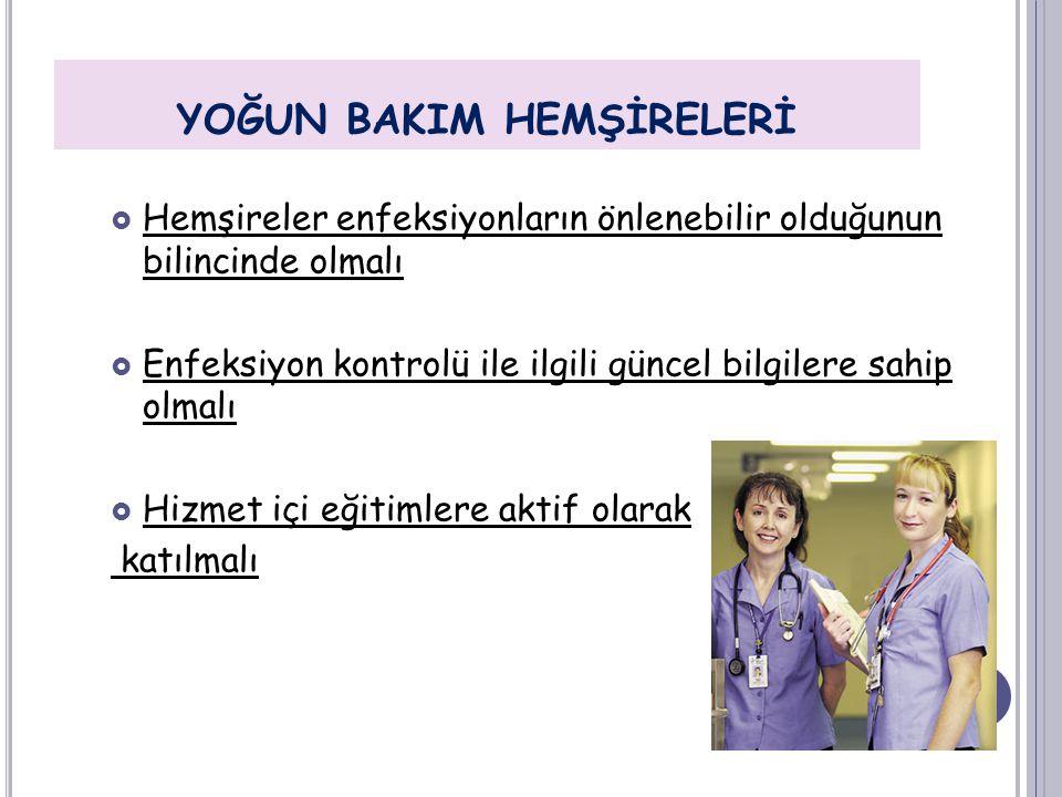YOĞUN BAKIM HEMŞİRELERİ  Hemşireler enfeksiyonların önlenebilir olduğunun bilincinde olmalı  Enfeksiyon kontrolü ile ilgili güncel bilgilere sahip o