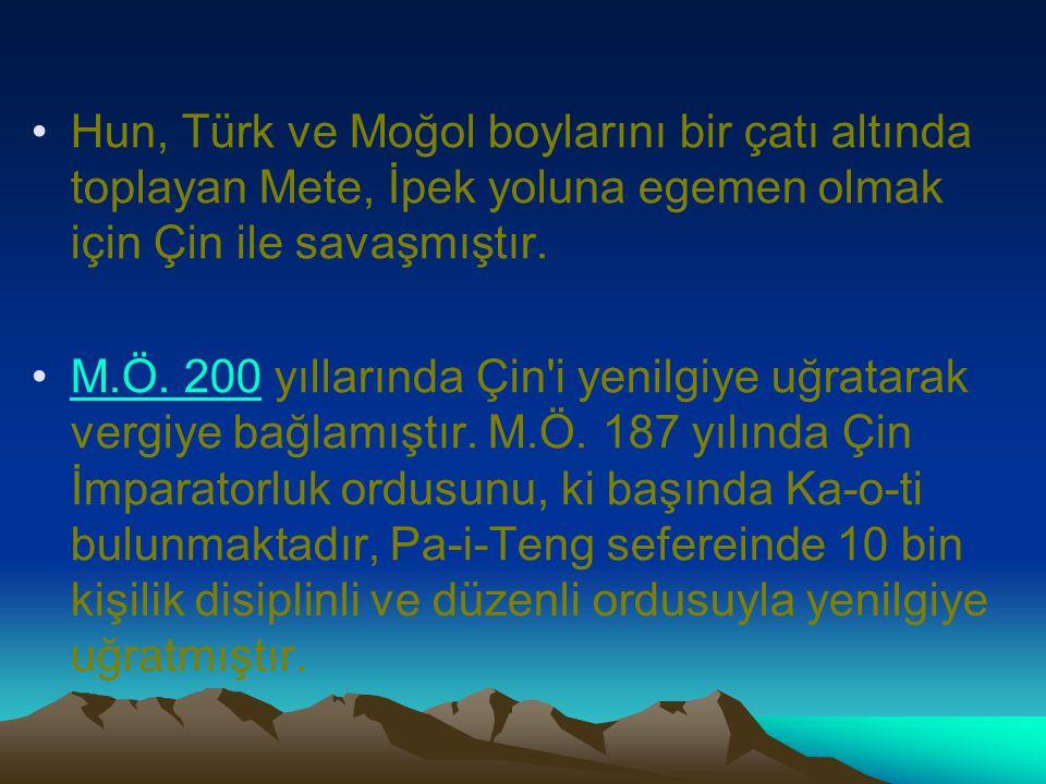 Hun, Türk ve Moğol boylarını bir çatı altında toplayan Mete, İpek yoluna egemen olmak için Çin ile savaşmıştır. M.Ö. 200 yıllarında Çin'i yenilgiye uğ