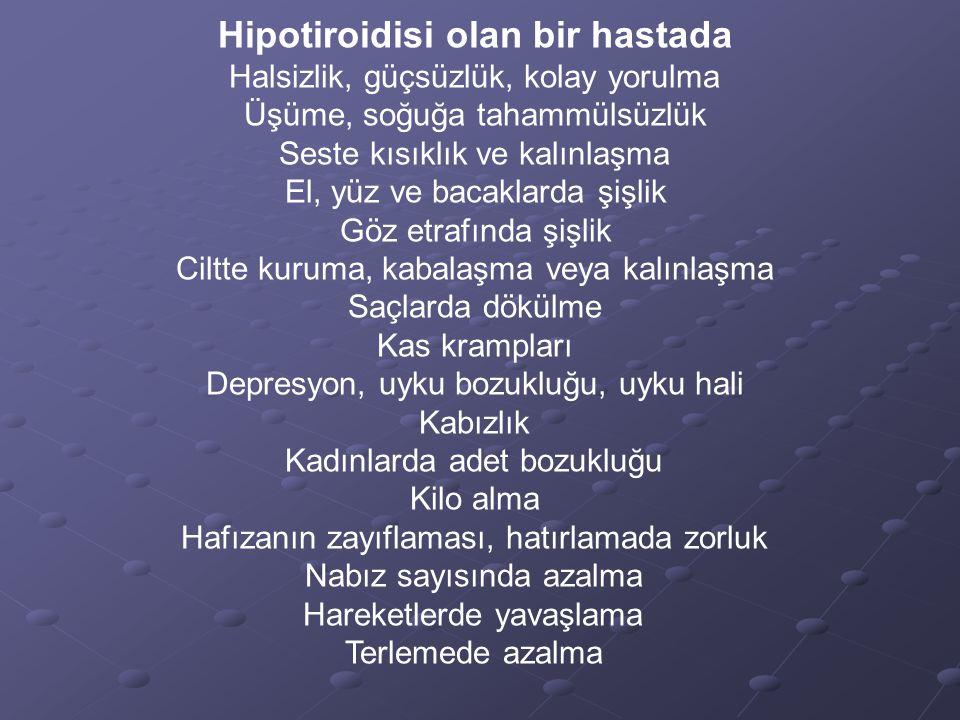 Hipotiroidisi olan bir hastada Halsizlik, güçsüzlük, kolay yorulma Üşüme, soğuğa tahammülsüzlük Seste kısıklık ve kalınlaşma El, yüz ve bacaklarda şiş