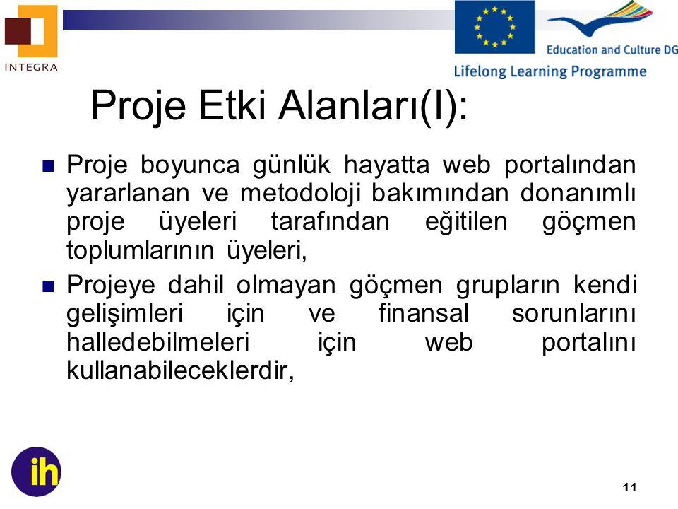 11 Proje Etki Alanları(I): Proje boyunca günlük hayatta web portalından yararlanan ve metodoloji bakımından donanımlı proje üyeleri tarafından eğitilen göçmen toplumlarının üyeleri, Projeye dahil olmayan göçmen grupların kendi gelişimleri için ve finansal sorunlarını halledebilmeleri için web portalını kullanabileceklerdir,