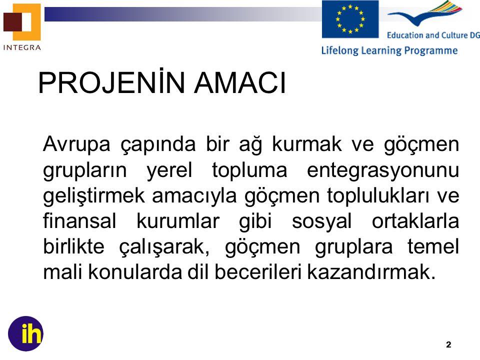 2 PROJENİN AMACI Avrupa çapında bir ağ kurmak ve göçmen grupların yerel topluma entegrasyonunu geliştirmek amacıyla göçmen toplulukları ve finansal kurumlar gibi sosyal ortaklarla birlikte çalışarak, göçmen gruplara temel mali konularda dil becerileri kazandırmak.