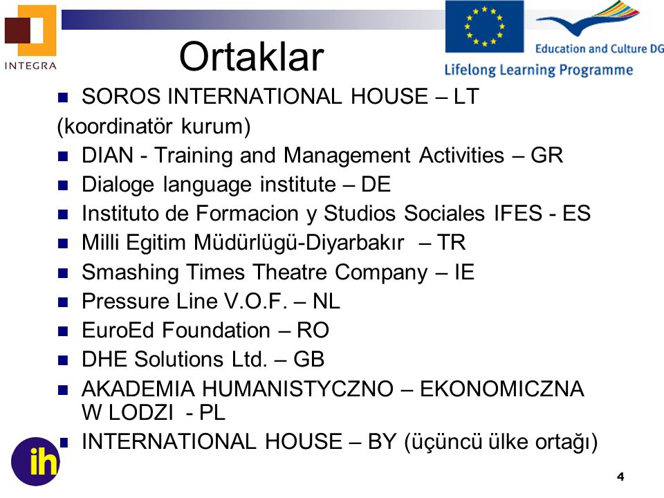 4 Ortaklar SOROS INTERNATIONAL HOUSE – LT (koordinatör kurum) DIAN - Training and Management Activities – GR Dialoge language institute – DE Instituto de Formacion y Studios Sociales IFES - ES Milli Egitim Müdürlügü-Diyarbakır – TR Smashing Times Theatre Company – IE Pressure Line V.O.F.