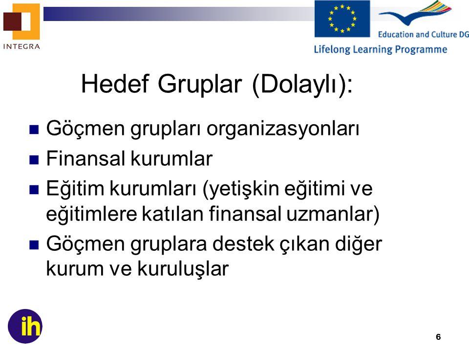 6 Hedef Gruplar (Dolaylı): Göçmen grupları organizasyonları Finansal kurumlar Eğitim kurumları (yetişkin eğitimi ve eğitimlere katılan finansal uzmanlar) Göçmen gruplara destek çıkan diğer kurum ve kuruluşlar