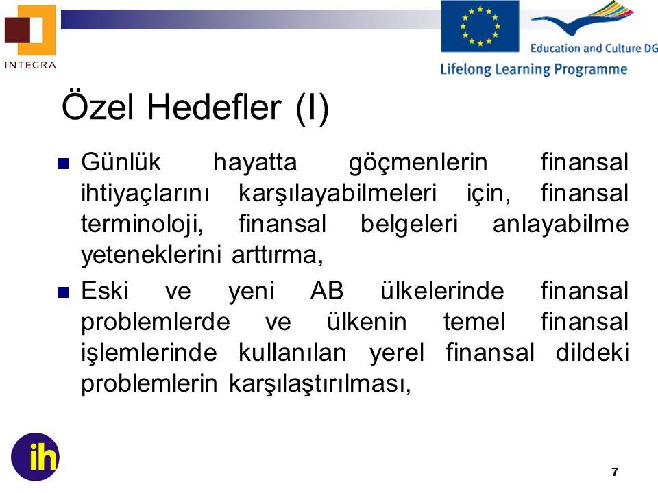 7 Özel Hedefler (I) Günlük hayatta göçmenlerin finansal ihtiyaçlarını karşılayabilmeleri için, finansal terminoloji, finansal belgeleri anlayabilme yeteneklerini arttırma, Eski ve yeni AB ülkelerinde finansal problemlerde ve ülkenin temel finansal işlemlerinde kullanılan yerel finansal dildeki problemlerin karşılaştırılması,