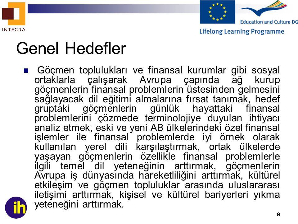 9 Genel Hedefler Göçmen toplulukları ve finansal kurumlar gibi sosyal ortaklarla çalışarak Avrupa çapında ağ kurup göçmenlerin finansal problemlerin üstesinden gelmesini sağlayacak dil eğitimi almalarına fırsat tanımak, hedef gruptaki göçmenlerin günlük hayattaki finansal problemlerini çözmede terminolojiye duyulan ihtiyacı analiz etmek, eski ve yeni AB ülkelerindeki özel finansal işlemler ile finansal problemlerde iyi örnek olarak kullanılan yerel dili karşılaştırmak, ortak ülkelerde yaşayan göçmenlerin özellikle finansal problemlerle ilgili temel dil yeteneğinin arttırmak, göçmenlerin Avrupa iş dünyasında hareketliliğini arttırmak, kültürel etkileşim ve göçmen topluluklar arasında uluslararası iletişimi arttırmak, kişisel ve kültürel bariyerleri yıkma yeteneğini arttırmak.