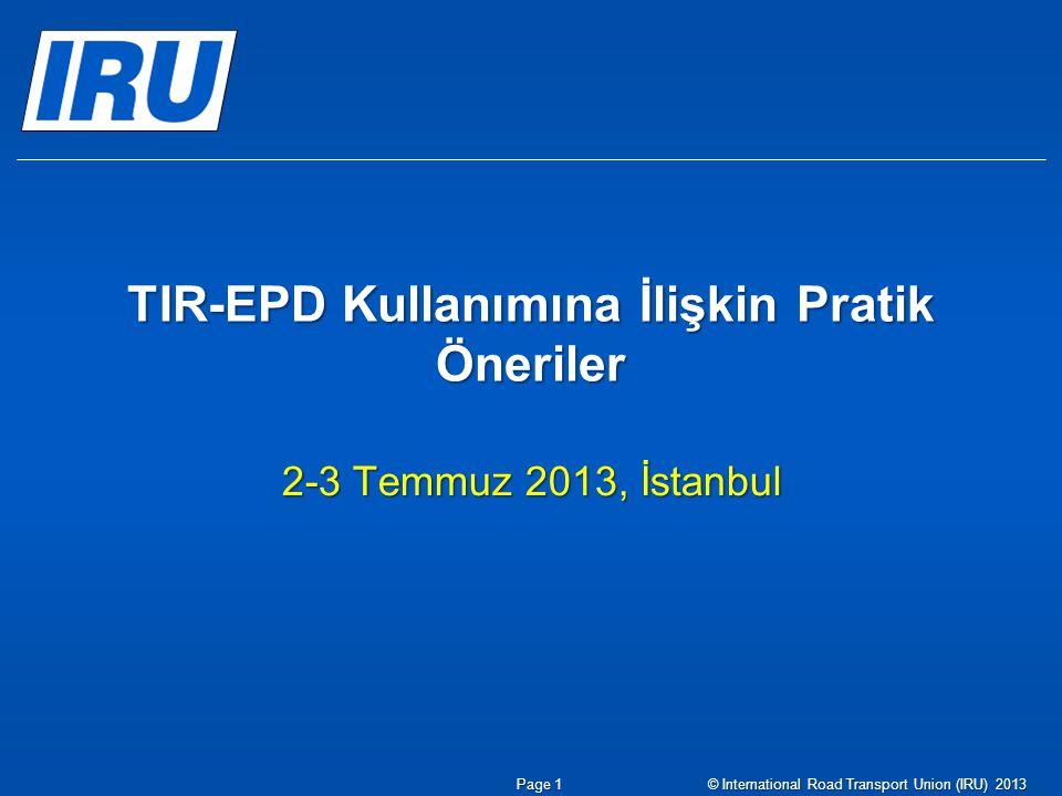 TIR-EPD Kullanımına İlişkin Pratik Öneriler 2-3 Temmuz 2013, İstanbul Page 1© International Road Transport Union (IRU) 2013