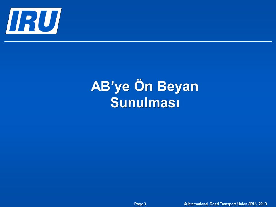 Page 3© International Road Transport Union (IRU) 2013 AB'ye Ön Beyan Sunulması