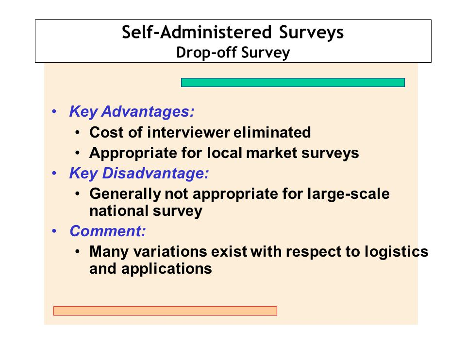 Self-Administered Surveys Drop-off Survey Key Advantages: Cost of interviewer eliminated Appropriate for local market surveys Key Disadvantage: Genera